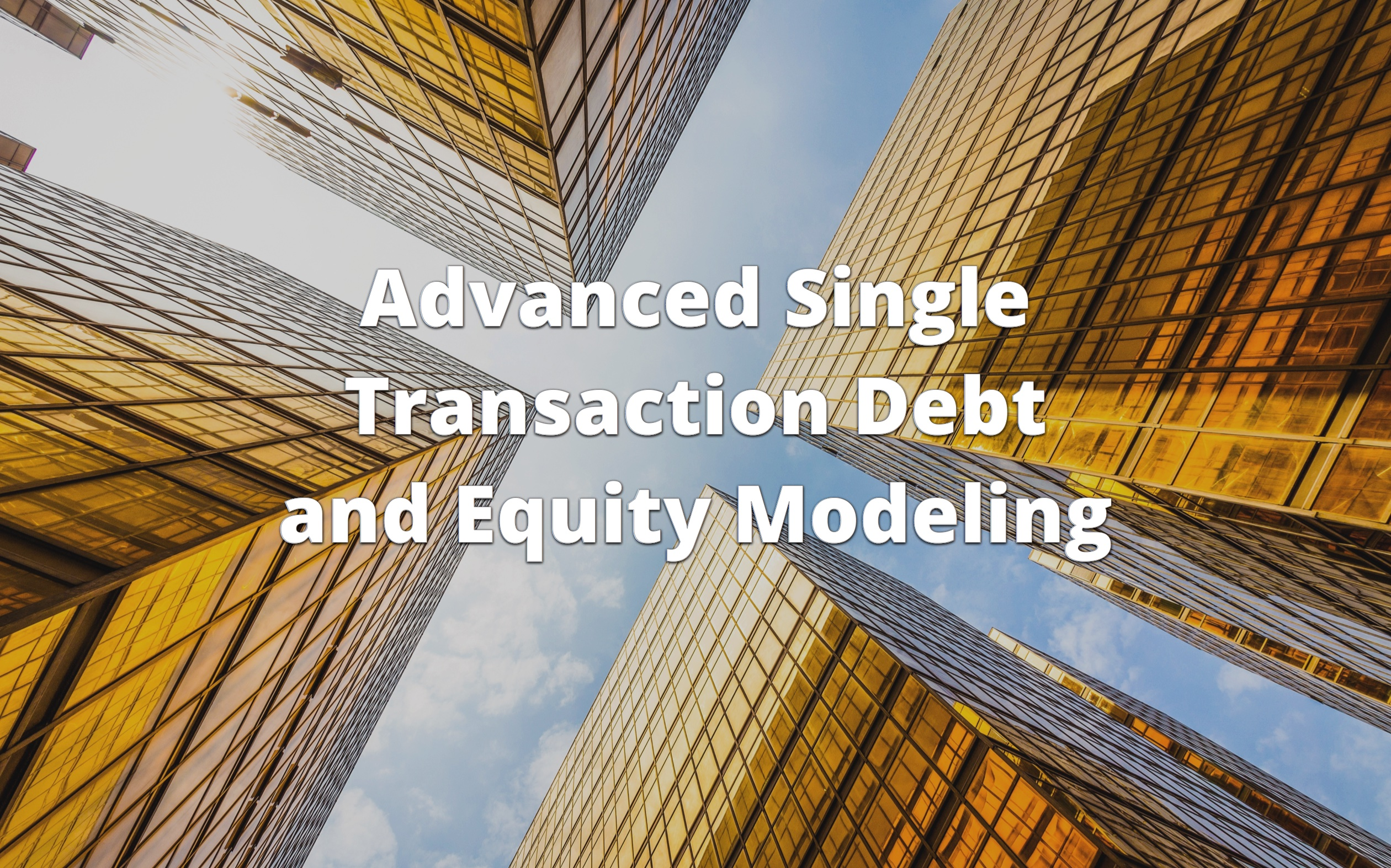 Advanced Single Transaction Debt and Equity Modeling Course